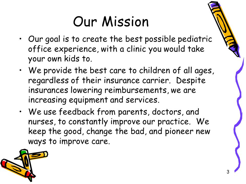 Our Mission Our goal is to create the best possible pediatric office experience, with a clinic you would take your own kids to.