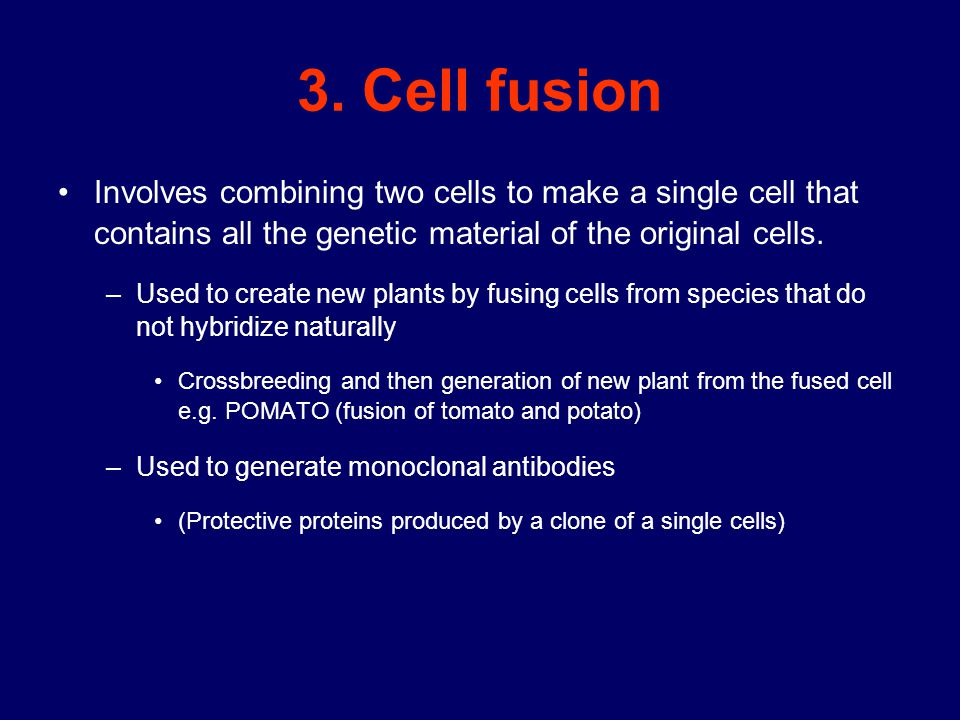 3. Cell fusion Involves combining two cells to make a single cell that contains all the genetic material of the original cells.