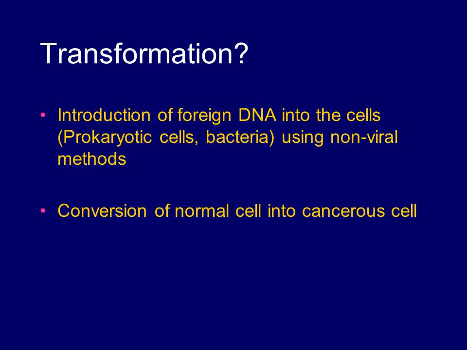 Transformation Introduction of foreign DNA into the cells (Prokaryotic cells, bacteria) using non-viral methods.