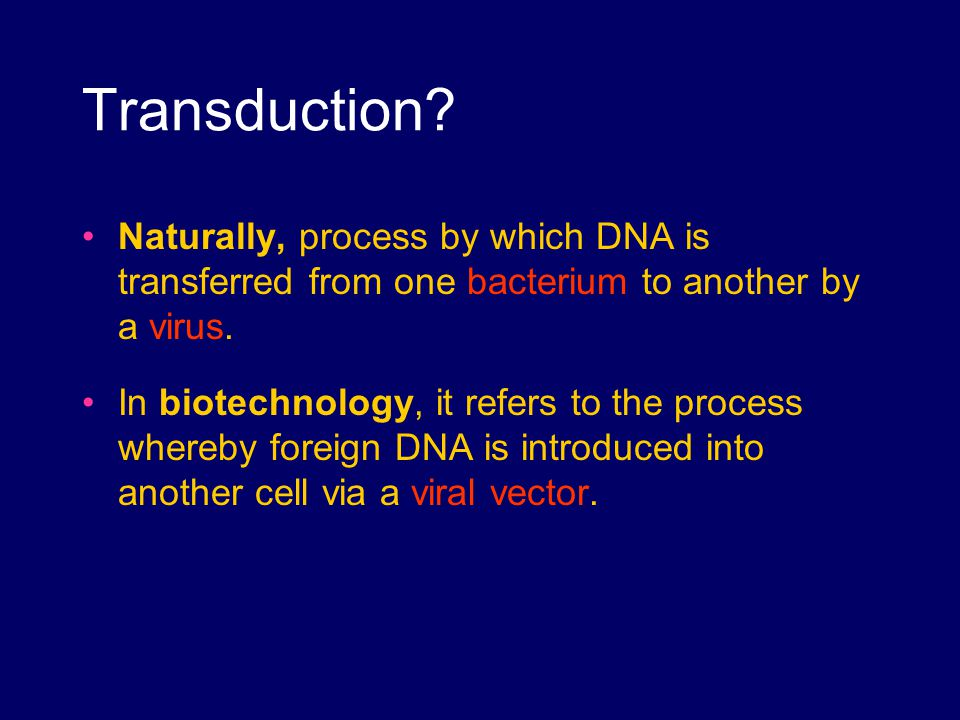 Transduction Naturally, process by which DNA is transferred from one bacterium to another by a virus.