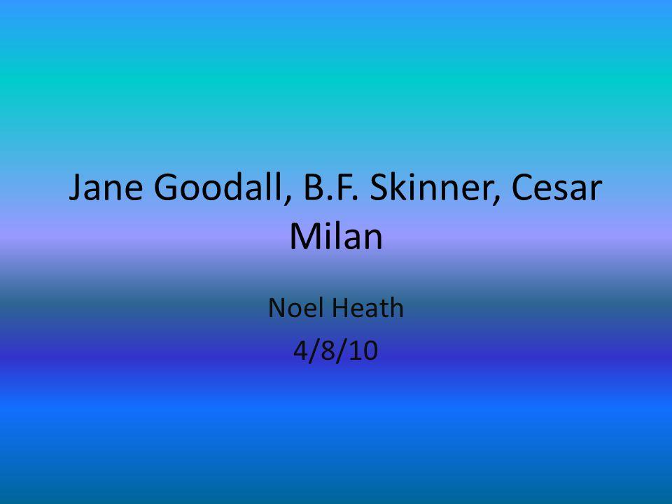 Jane Goodall, B.F. Skinner, Cesar Milan