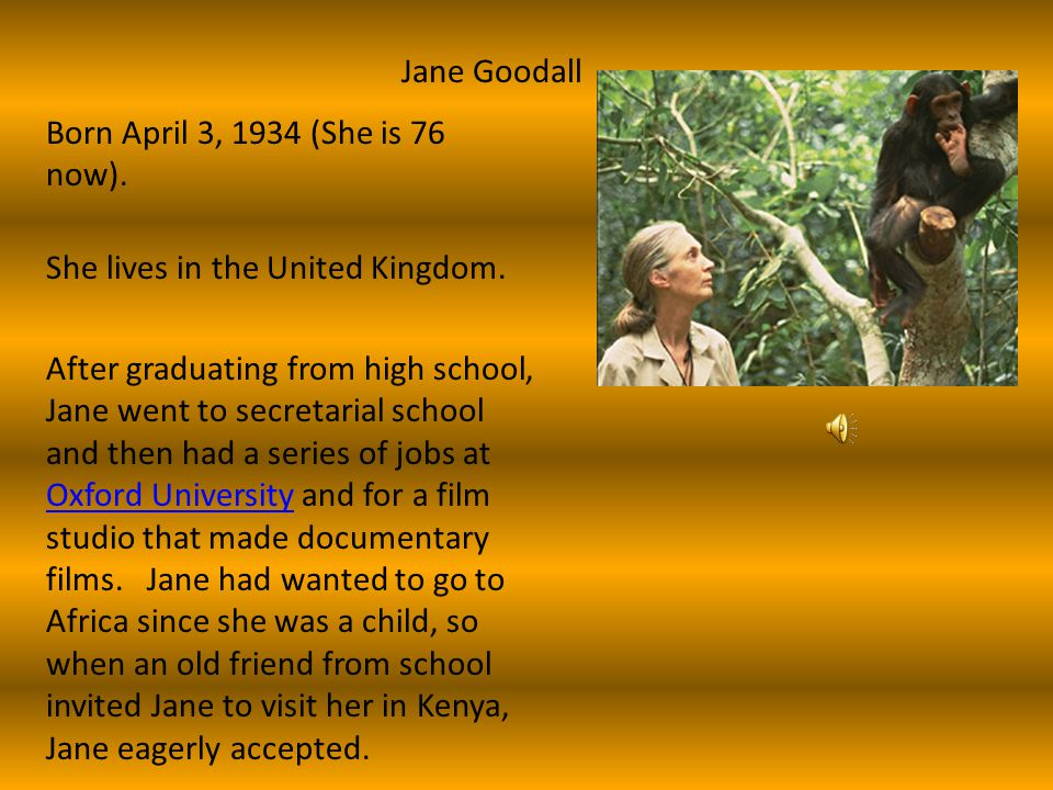 Jane Goodall Born April 3, 1934 (She is 76 now). She lives in the United Kingdom.