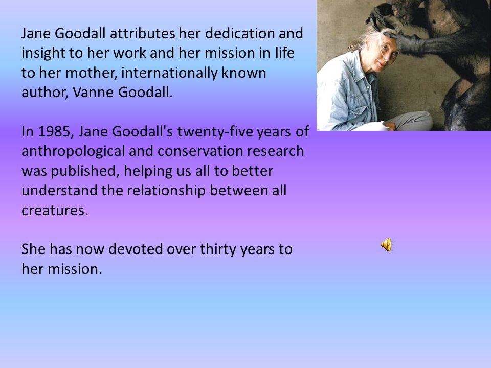 Jane Goodall attributes her dedication and insight to her work and her mission in life to her mother, internationally known author, Vanne Goodall.