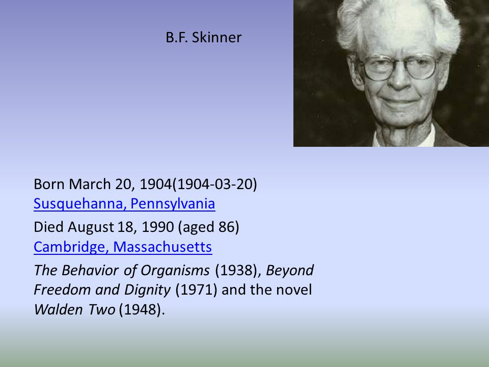 B.F. Skinner Born March 20, 1904(1904-03-20) Susquehanna, Pennsylvania. Died August 18, 1990 (aged 86) Cambridge, Massachusetts.