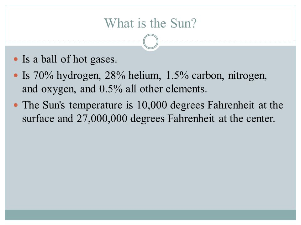 What is the Sun Is a ball of hot gases.
