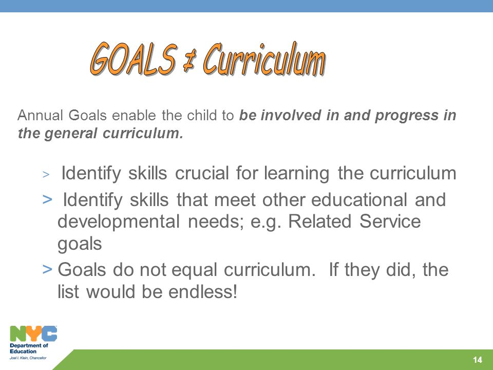 GOALS ≠ Curriculum Annual Goals enable the child to be involved in and progress in the general curriculum.