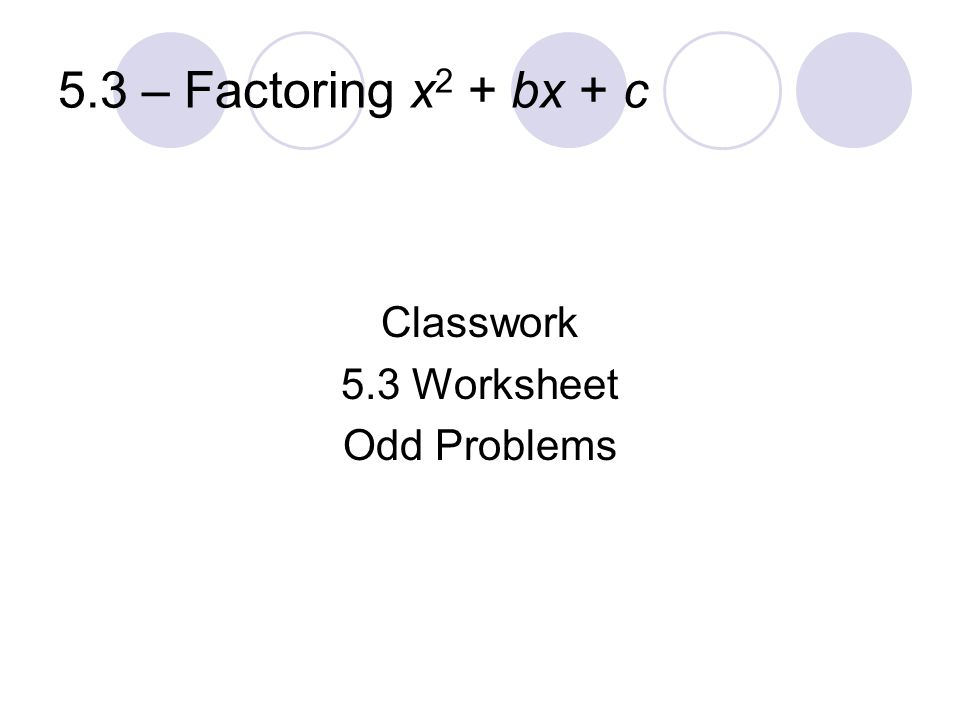5.3 – Factoring x2 + bx + c Classwork 5.3 Worksheet Odd Problems