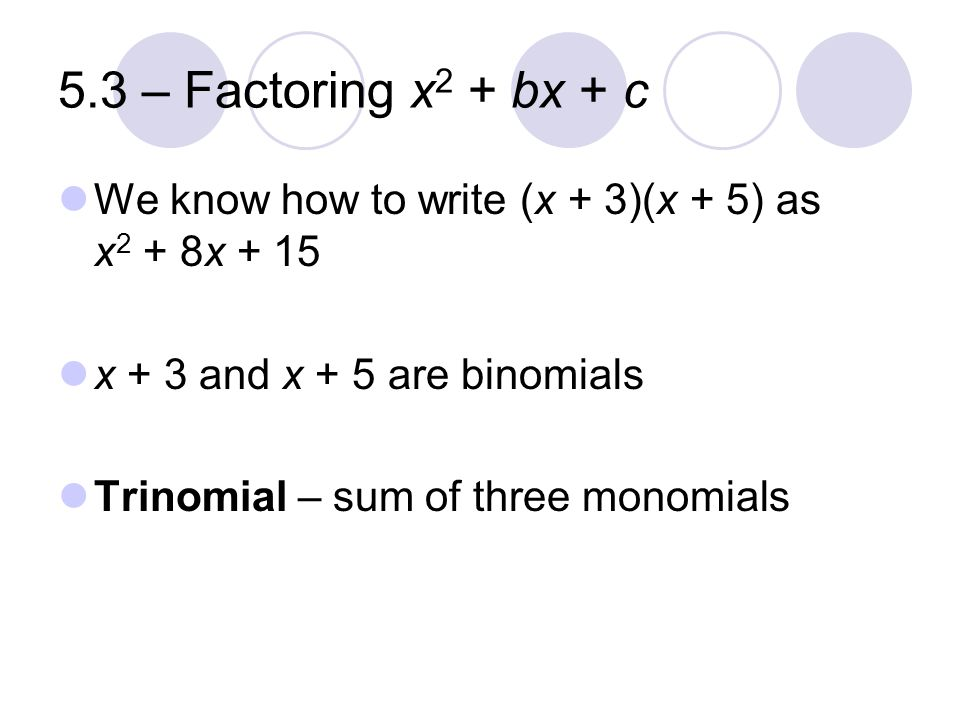 5.3 – Factoring x2 + bx + c We know how to write (x + 3)(x + 5) as x2 + 8x + 15. x + 3 and x + 5 are binomials.