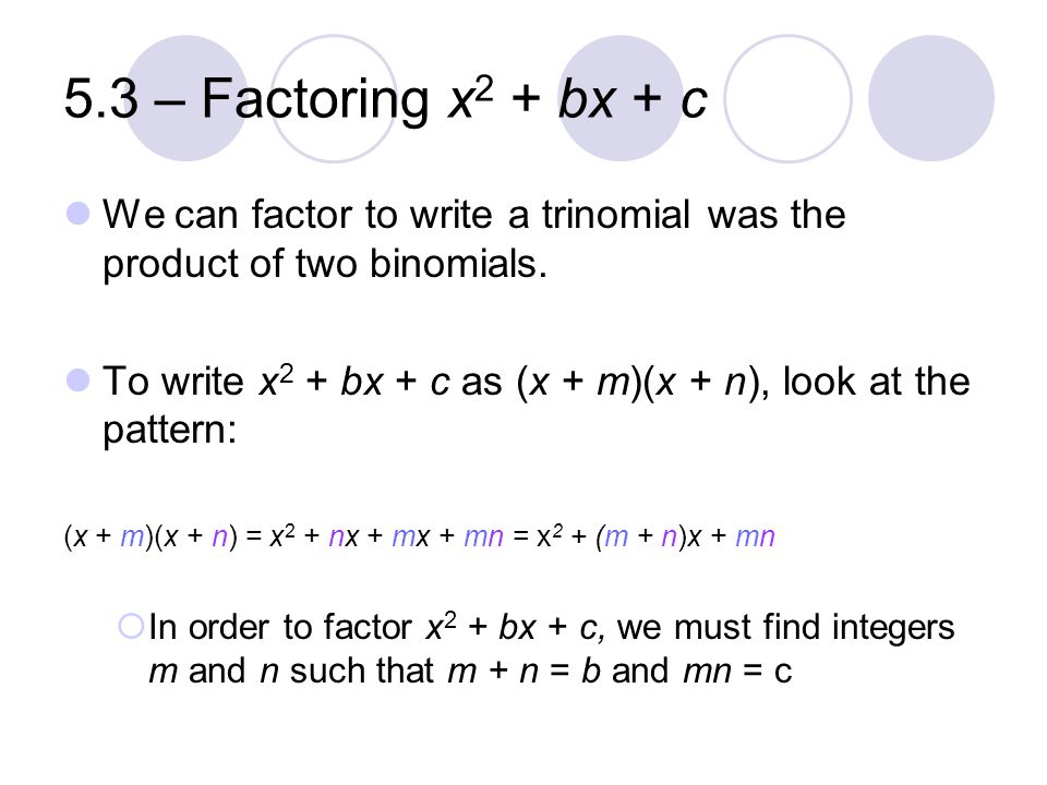 5.3 – Factoring x2 + bx + c We can factor to write a trinomial was the product of two binomials.