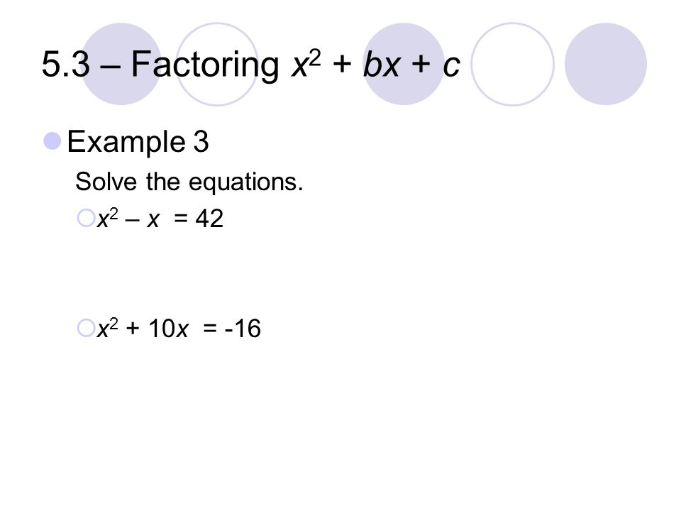 5.3 – Factoring x2 + bx + c Example 3 Solve the equations. x2 – x = 42