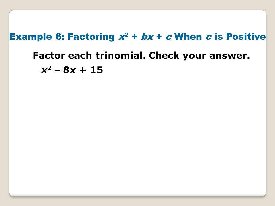 Example 6: Factoring x2 + bx + c When c is Positive
