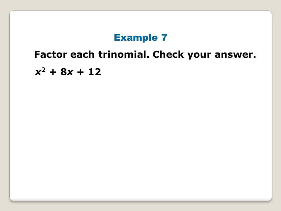 Example 7 Factor each trinomial. Check your answer. x2 + 8x + 12