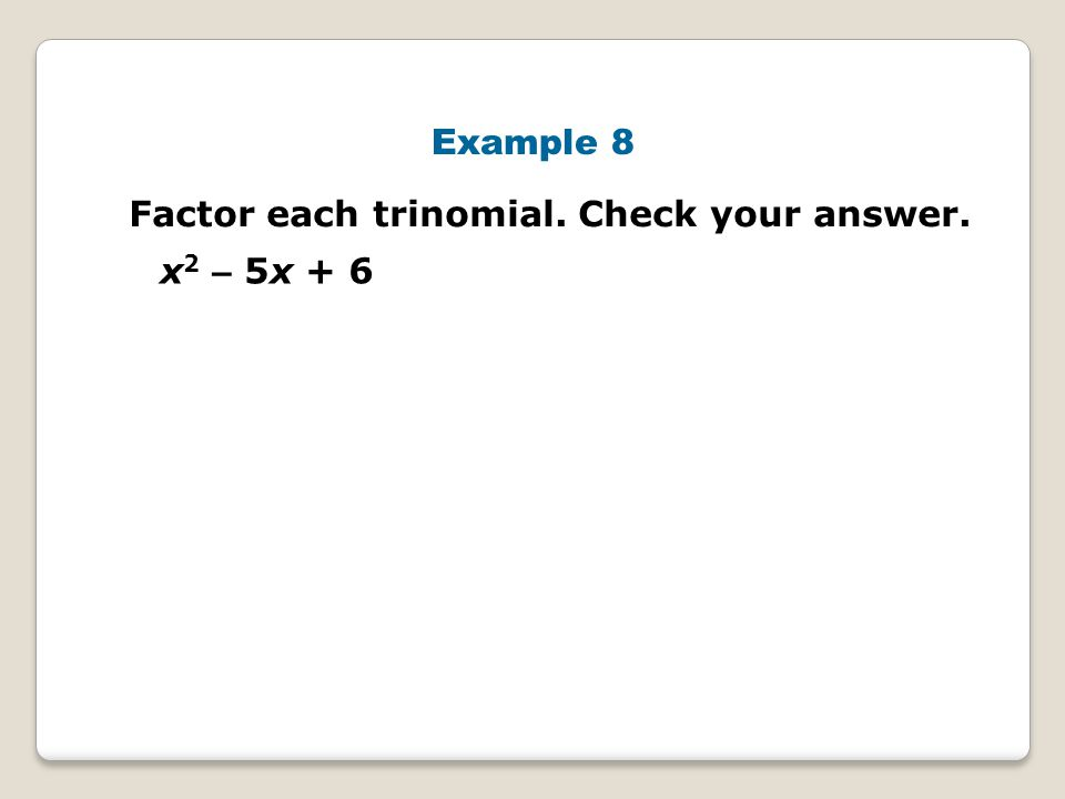Example 8 Factor each trinomial. Check your answer. x2 – 5x + 6