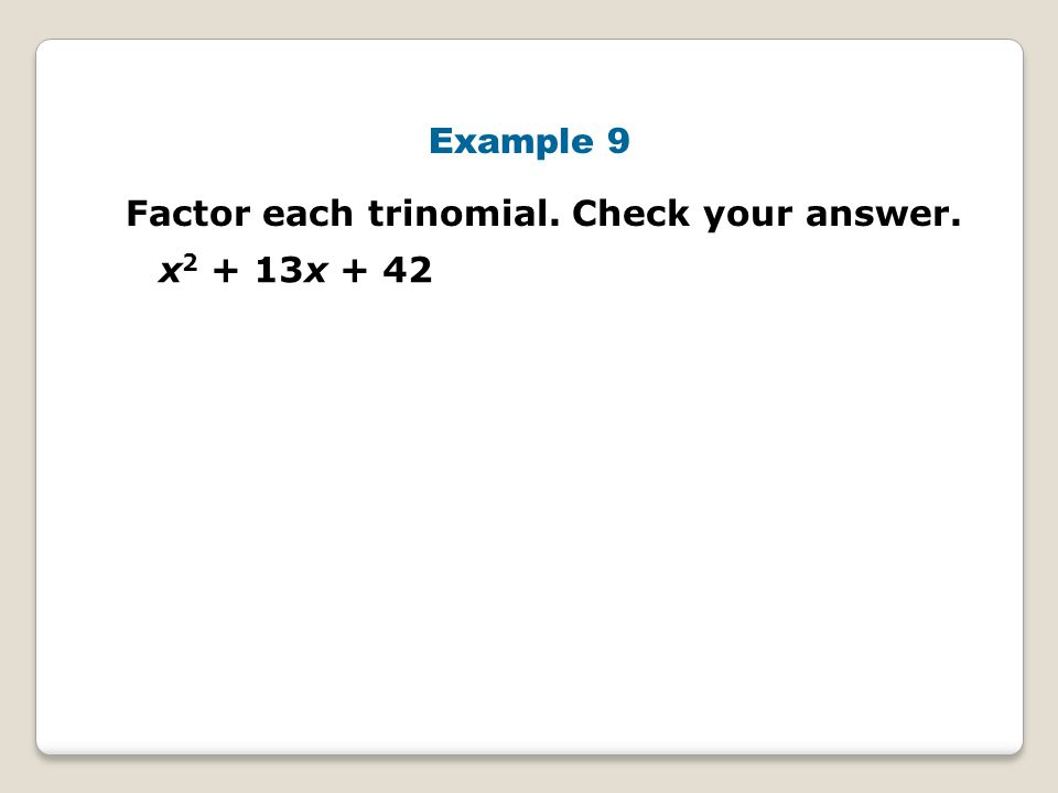Example 9 Factor each trinomial. Check your answer. x2 + 13x + 42