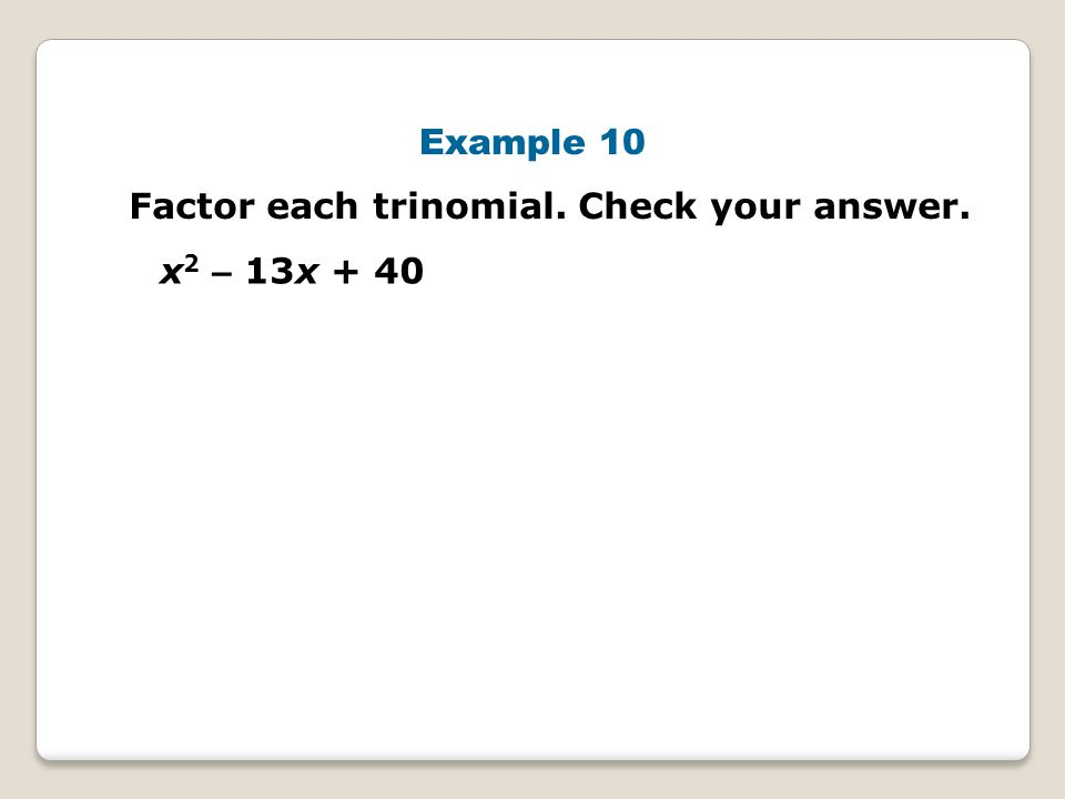 Example 10 Factor each trinomial. Check your answer. x2 – 13x + 40
