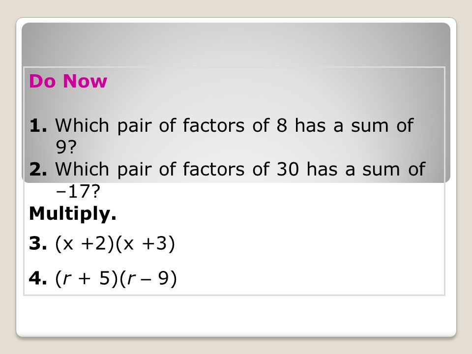 Do Now 1. Which pair of factors of 8 has a sum of 9 2. Which pair of factors of 30 has a sum of –17