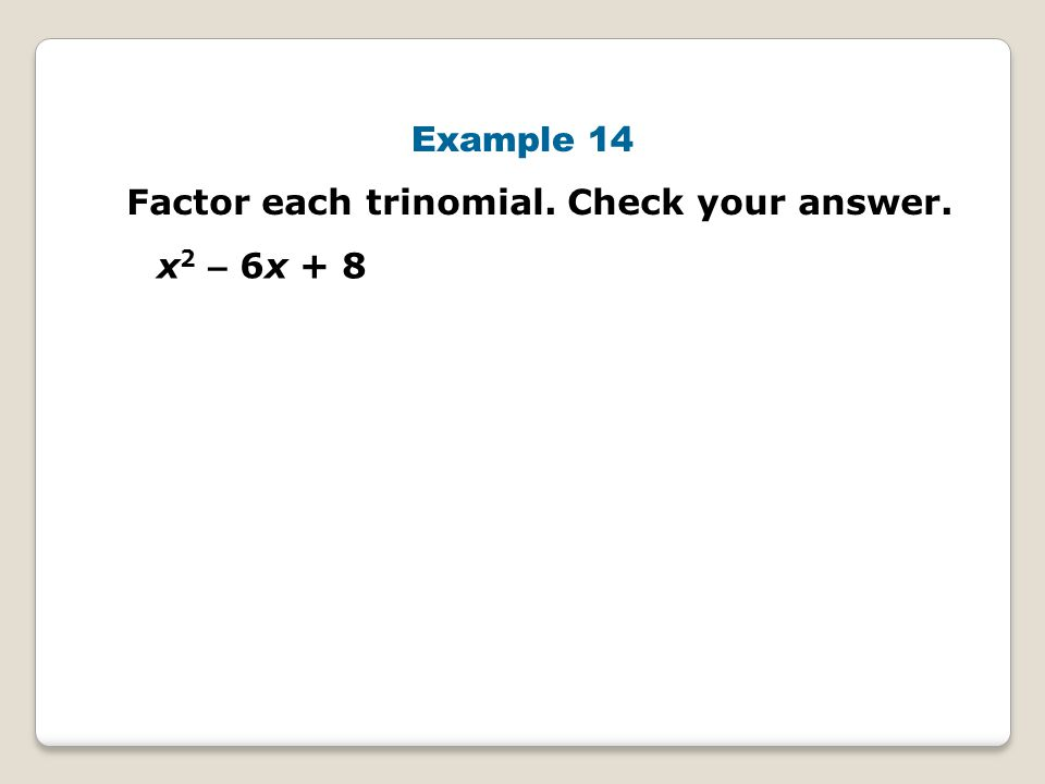 Example 14 Factor each trinomial. Check your answer. x2 – 6x + 8