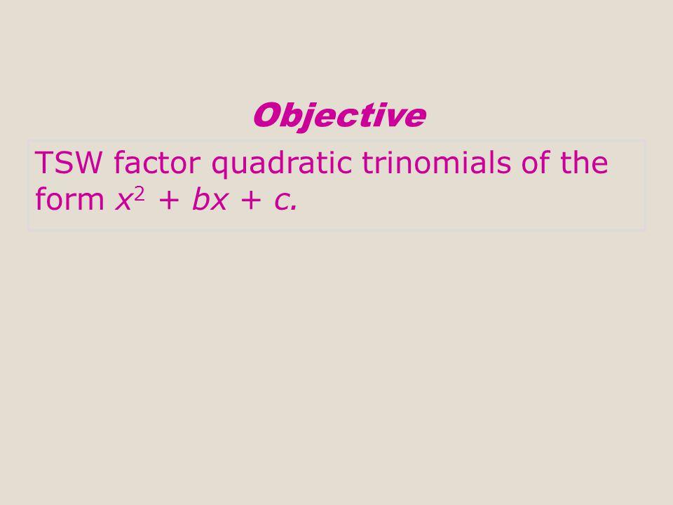 Objective TSW factor quadratic trinomials of the form x2 + bx + c.