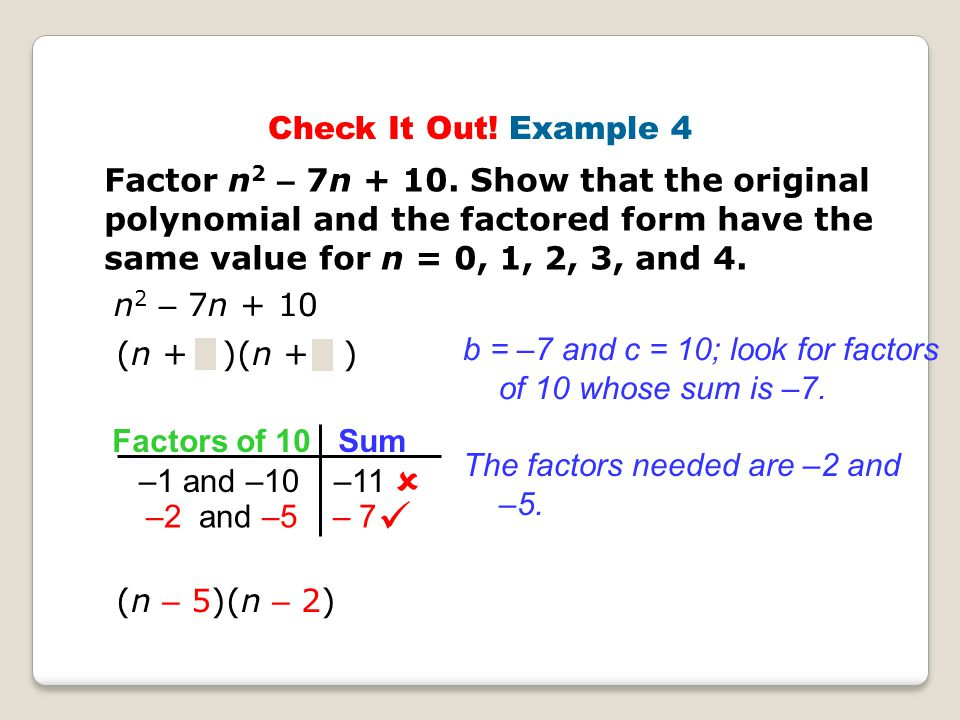 Check It Out! Example 4 Factor n2 – 7n + 10. Show that the original polynomial and the factored form have the same value for n = 0, 1, 2, 3, and 4.