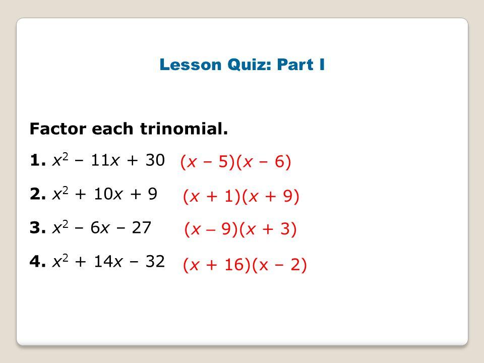 Lesson Quiz: Part I Factor each trinomial. 1. x2 – 11x + 30. 2. x2 + 10x + 9. 3. x2 – 6x – 27. 4. x2 + 14x – 32.
