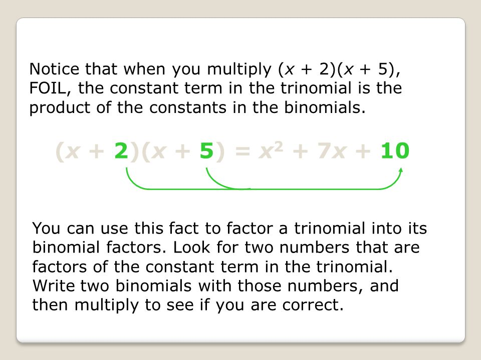 Notice that when you multiply (x + 2)(x + 5), FOIL, the constant term in the trinomial is the product of the constants in the binomials.