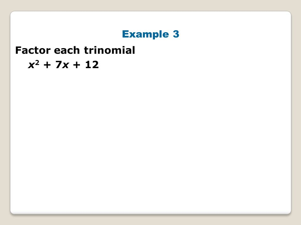 Example 3 Factor each trinomial x2 + 7x + 12