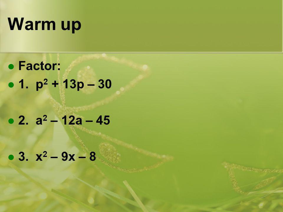 Warm up Factor: 1. p2 + 13p – 30 2. a2 – 12a – 45 3. x2 – 9x – 8