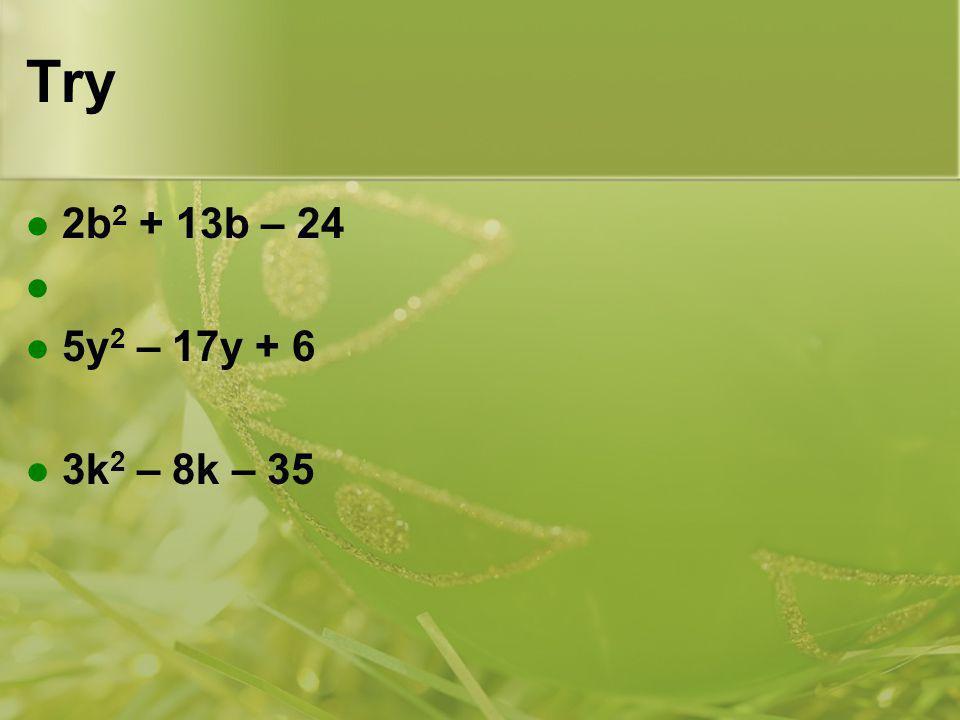 Try 2b2 + 13b – 24 5y2 – 17y + 6 3k2 – 8k – 35