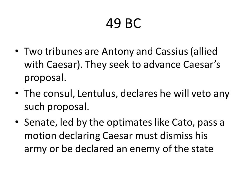 49 BC Two tribunes are Antony and Cassius (allied with Caesar). They seek to advance Caesar's proposal.