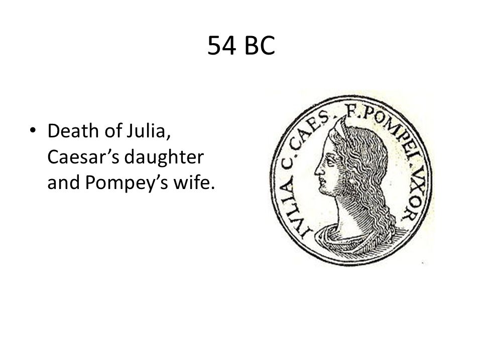 54 BC Death of Julia, Caesar's daughter and Pompey's wife.