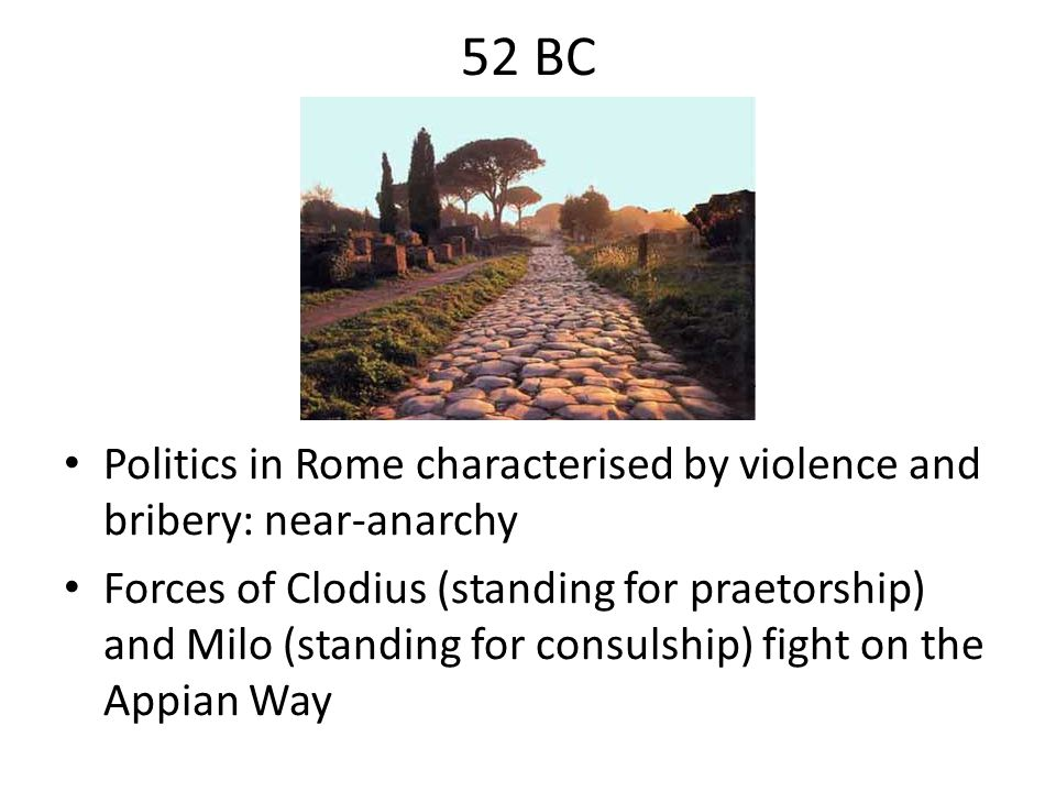 52 BC Politics in Rome characterised by violence and bribery: near-anarchy.