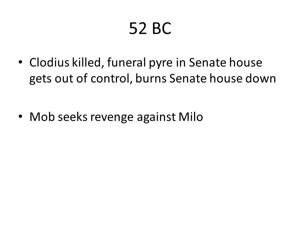 52 BC Clodius killed, funeral pyre in Senate house gets out of control, burns Senate house down.