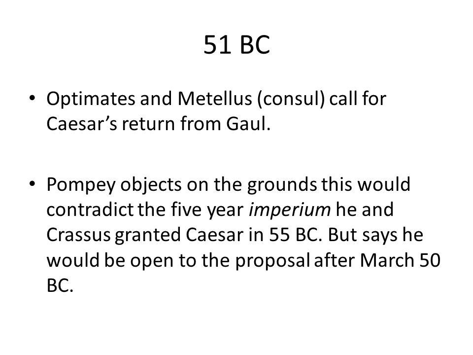 51 BC Optimates and Metellus (consul) call for Caesar's return from Gaul.