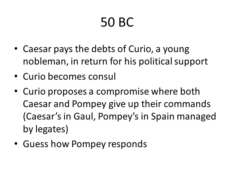 50 BC Caesar pays the debts of Curio, a young nobleman, in return for his political support. Curio becomes consul.