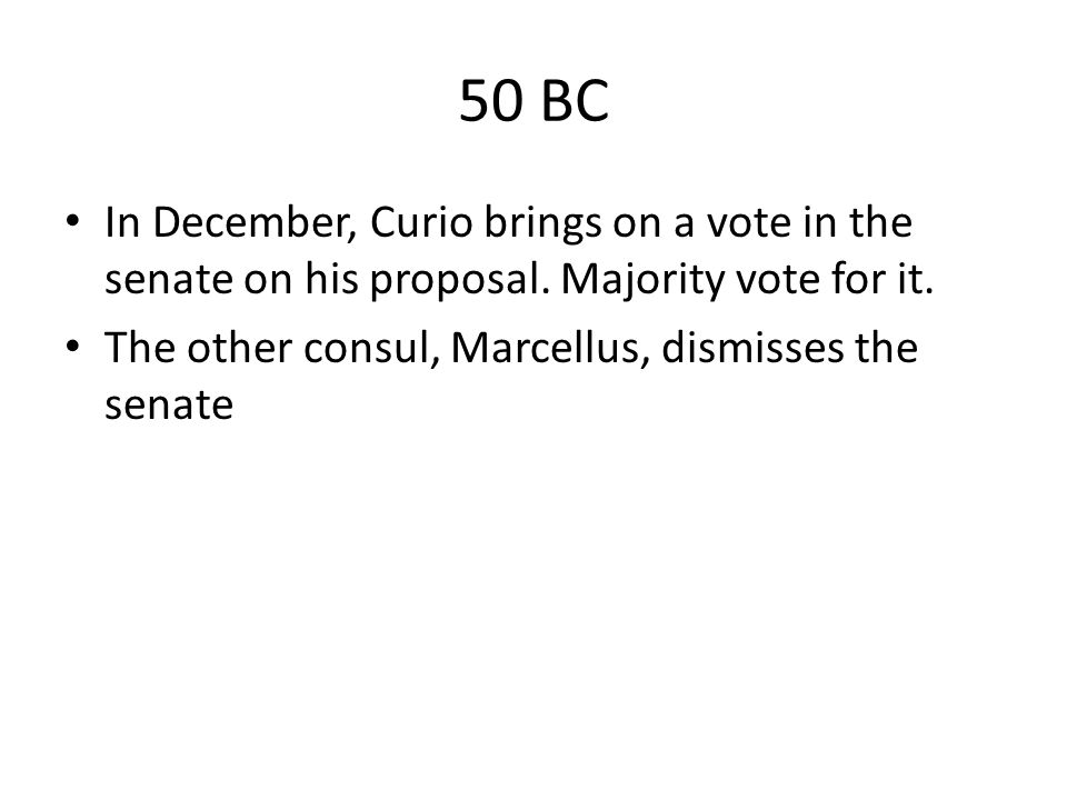 50 BC In December, Curio brings on a vote in the senate on his proposal.