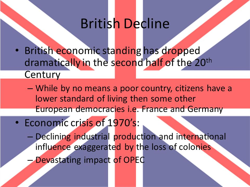 British Decline British economic standing has dropped dramatically in the second half of the 20th Century.
