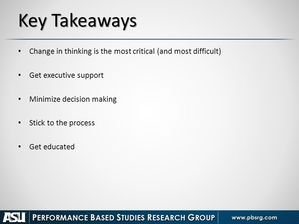 Key Takeaways Change in thinking is the most critical (and most difficult) Get executive support. Minimize decision making.