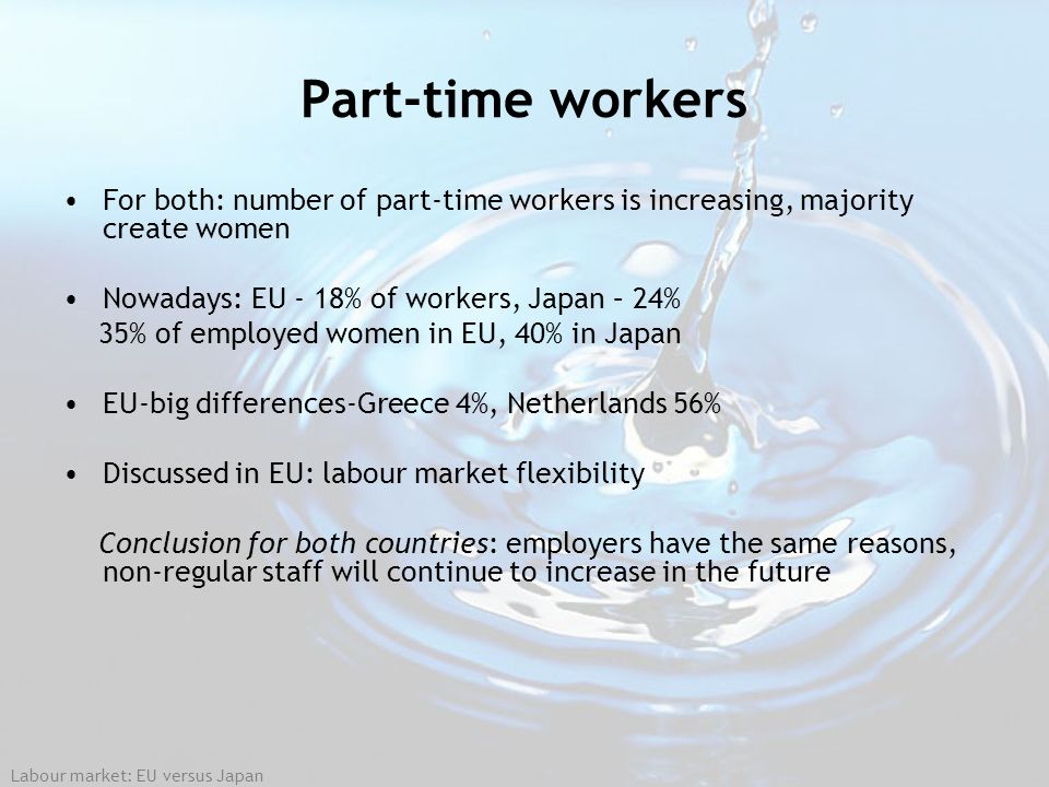 Part-time workers For both: number of part-time workers is increasing, majority create women. Nowadays: EU - 18% of workers, Japan – 24%