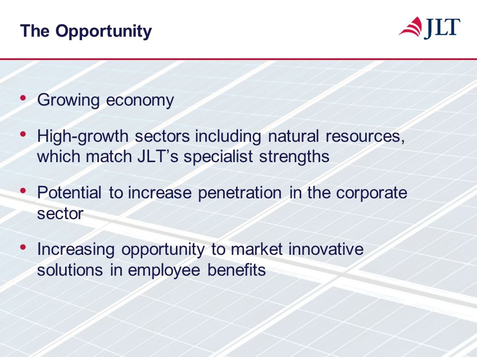 The Opportunity Growing economy. High-growth sectors including natural resources, which match JLT's specialist strengths.