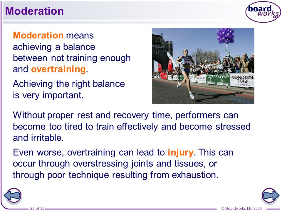 Moderation Moderation means achieving a balance between not training enough and overtraining. Achieving the right balance is very important.