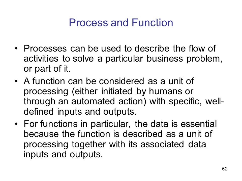 Process and Function Processes can be used to describe the flow of activities to solve a particular business problem, or part of it.