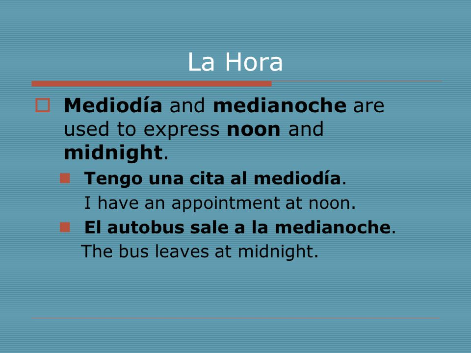 La Hora Mediodía and medianoche are used to express noon and midnight.