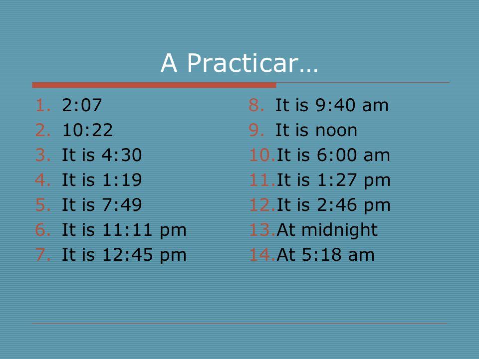 A Practicar… 2:07 10:22 It is 4:30 It is 1:19 It is 7:49