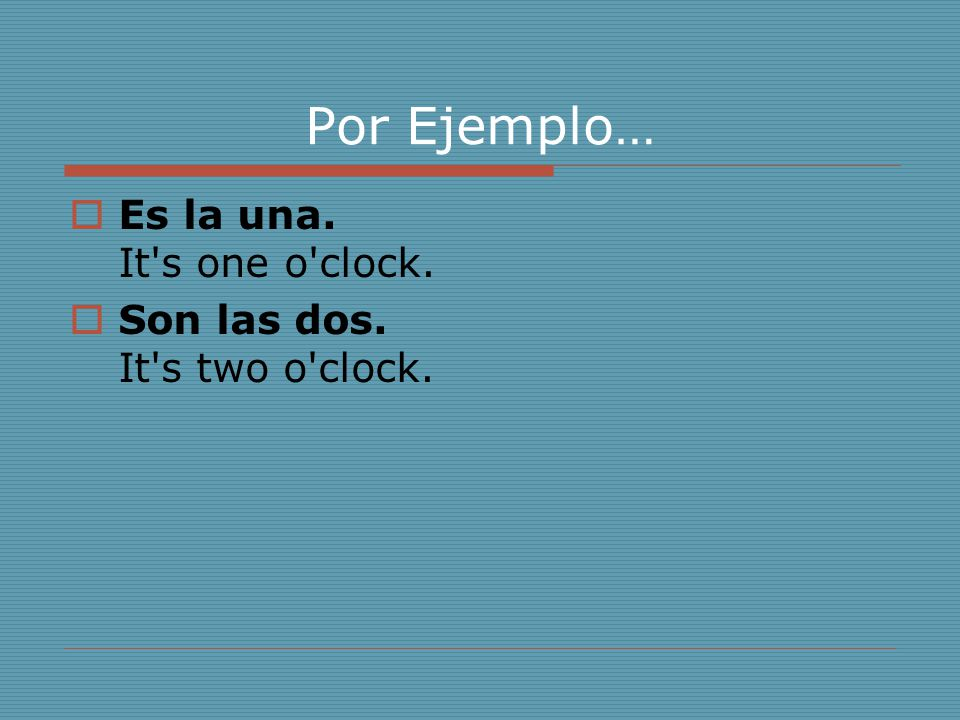Por Ejemplo… Es la una. It s one o clock.