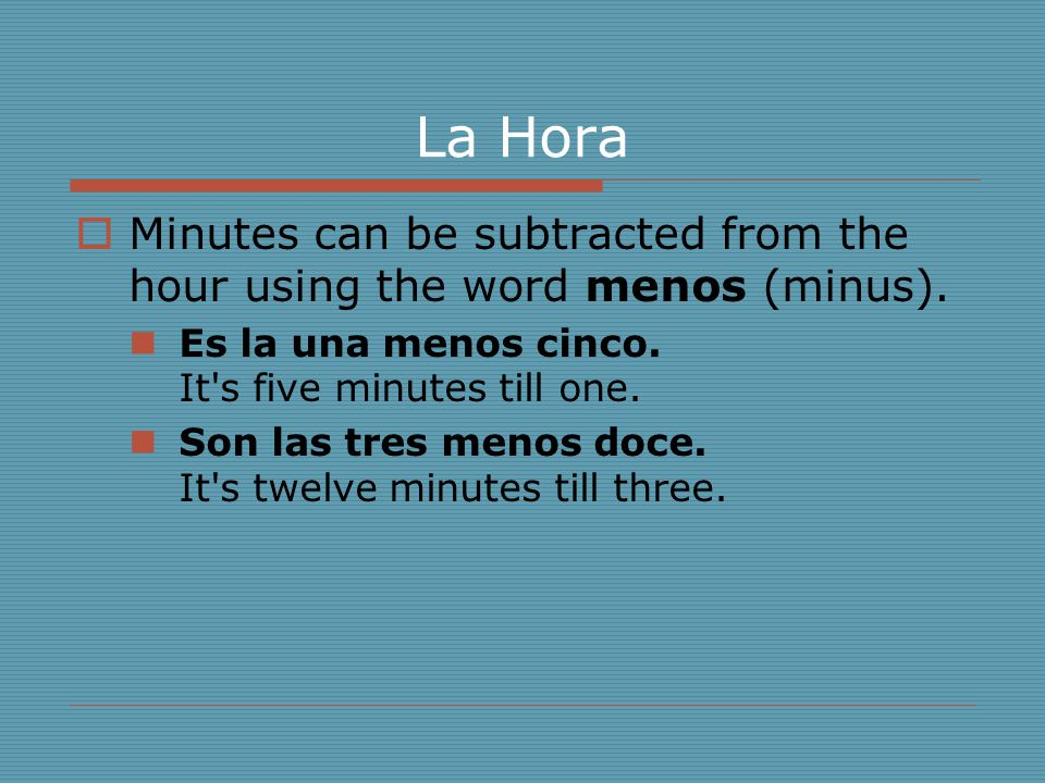 La Hora Minutes can be subtracted from the hour using the word menos (minus). Es la una menos cinco. It s five minutes till one.
