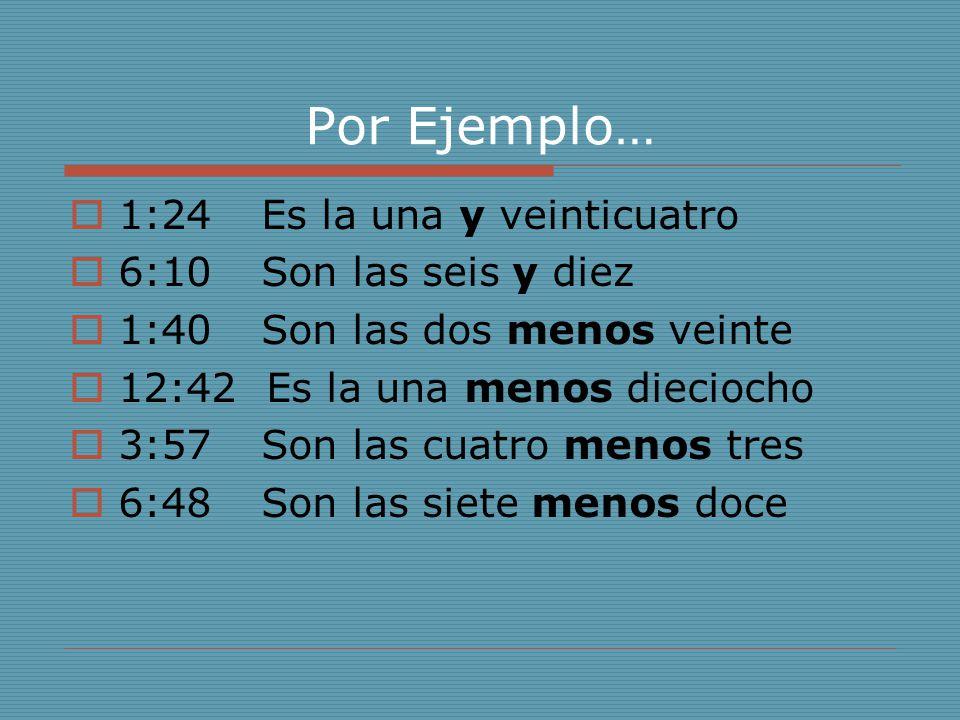 Por Ejemplo… 1:24 Es la una y veinticuatro 6:10 Son las seis y diez