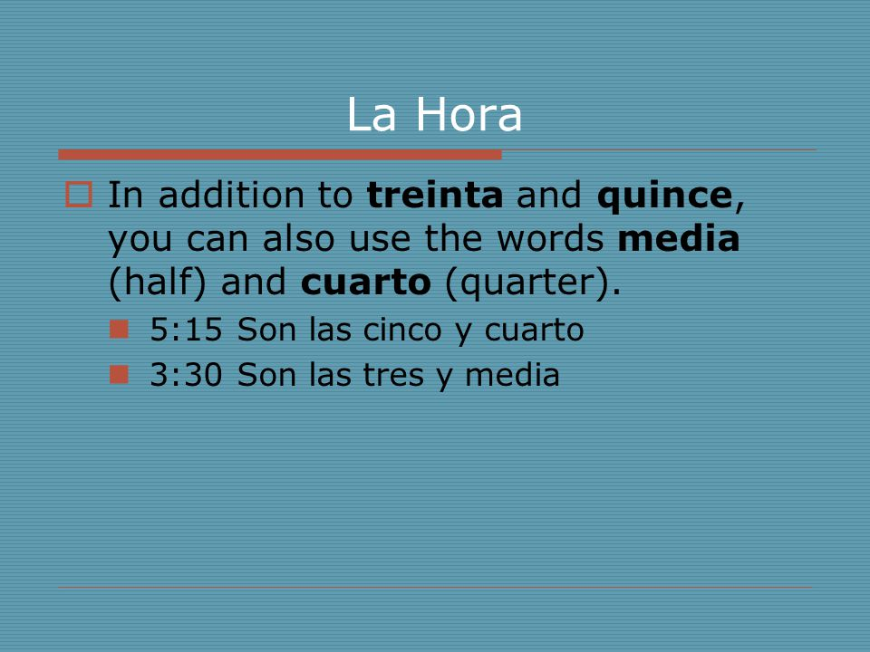 La Hora In addition to treinta and quince, you can also use the words media (half) and cuarto (quarter).