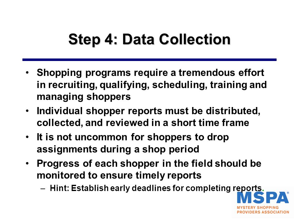 Step 4: Data Collection Shopping programs require a tremendous effort in recruiting, qualifying, scheduling, training and managing shoppers.