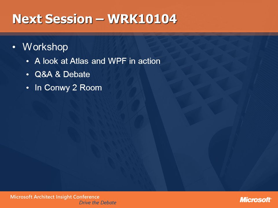Next Session – WRK10104 Workshop A look at Atlas and WPF in action