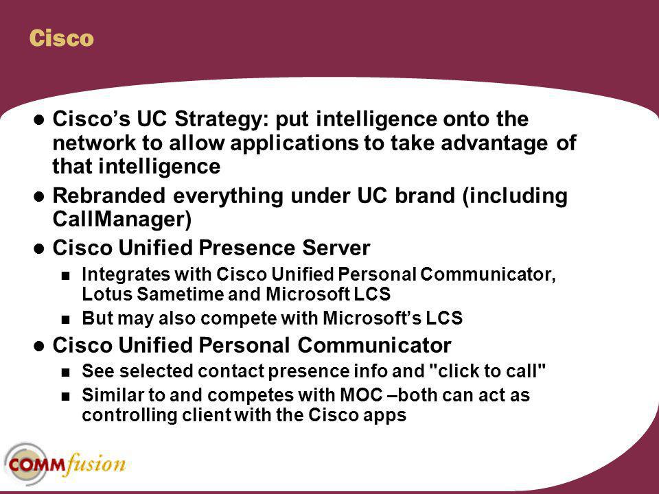 Cisco Cisco's UC Strategy: put intelligence onto the network to allow applications to take advantage of that intelligence.
